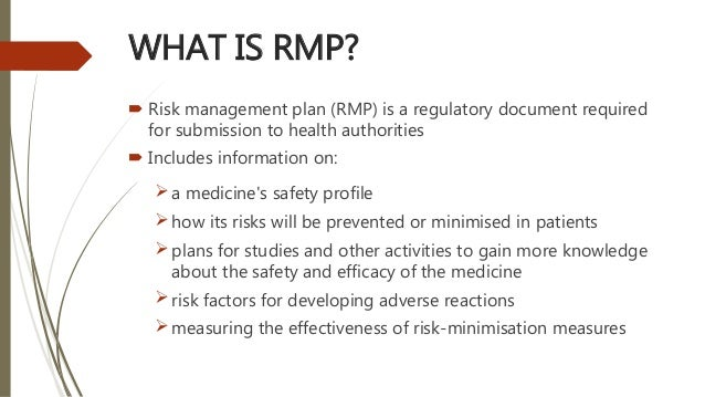 WHAT IS RMP?  Risk management plan (RMP) is a regulatory document required for submission to health authorities  Include...