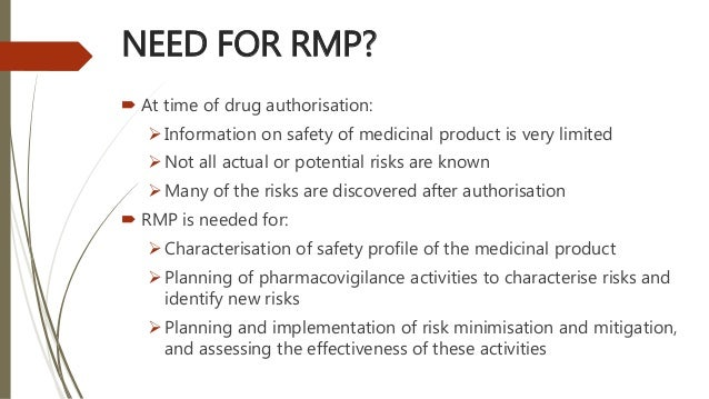 NEED FOR RMP?  At time of drug authorisation: Information on safety of medicinal product is very limited Not all actual...