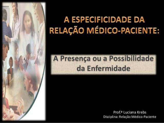 A Presença ou a Possibilidade da Enfermidade  Prof.ª Luciana Krebs Disciplina: Relação Médico-Paciente