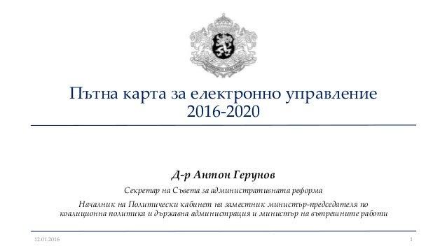Пътна карта за електронно управление 2016-2020 Д-р Антон Герунов Секретар на Съвета за административната реформа Началник ...