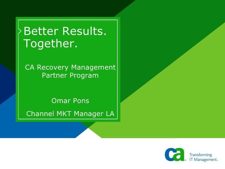 Better Results. Together. CA Recovery Management     Partner Program         Omar Pons Channel MKT Manager LA