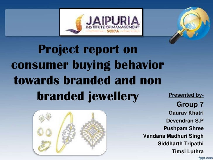 Project report onconsumer buying behaviortowards branded and non    branded jewellery        Presented by-                ...