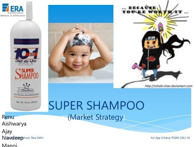 SUPER SHAMPOO Renu Aishwarya Ajay Era Business School, Navdeep New Delhi  (Market Strategy)  AJ/ Ajay K Raina; PGDM 2012-1...