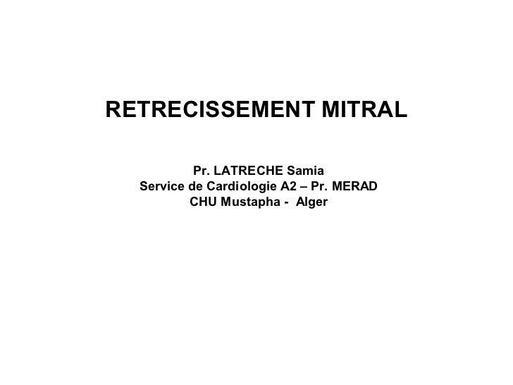 RETRECISSEMENT MITRAL           Pr. LATRECHE Samia  Service de Cardiologie A2 – Pr. MERAD          CHU Mustapha - Alger