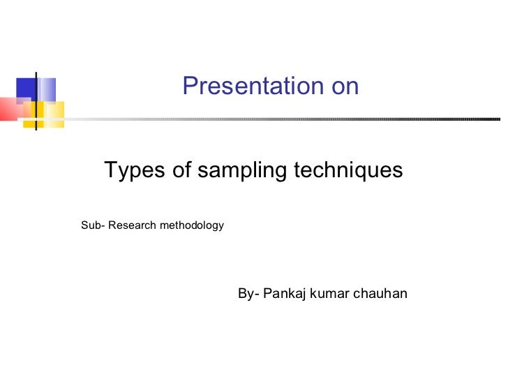 Presentation on    Types of sampling techniquesSub- Research methodology                            By- Pankaj kumar chauhan
