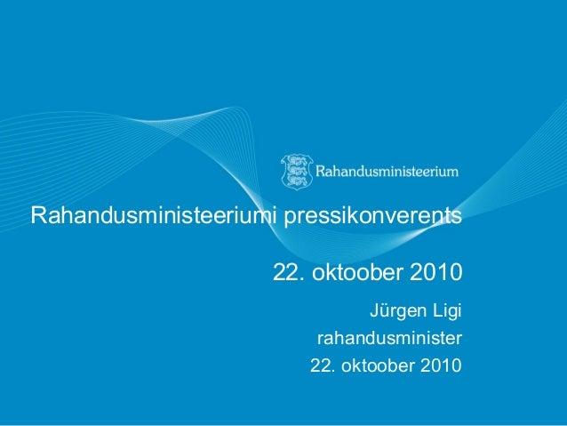 Rahandusministeeriumi pressikonverents 22. oktoober 2010 Jürgen Ligi rahandusminister 22. oktoober 2010