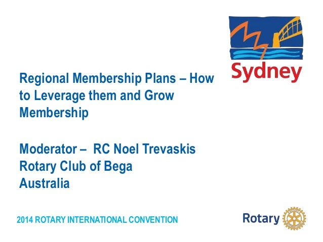 2014 ROTARY INTERNATIONAL CONVENTION Regional Membership Plans – How to Leverage them and Grow Membership Moderator – RC N...