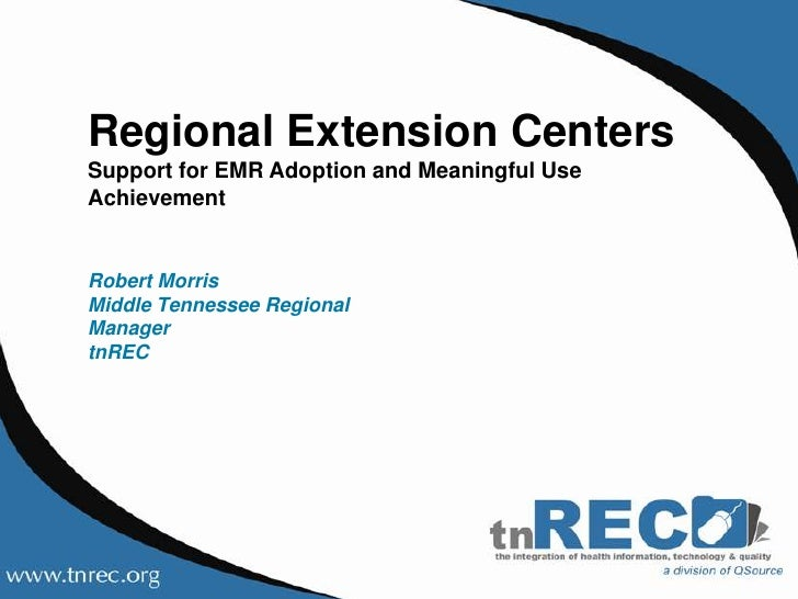 Regional Extension Centers <br />Support for EMR Adoption and Meaningful Use Achievement<br />Robert MorrisMiddle Tennesse...