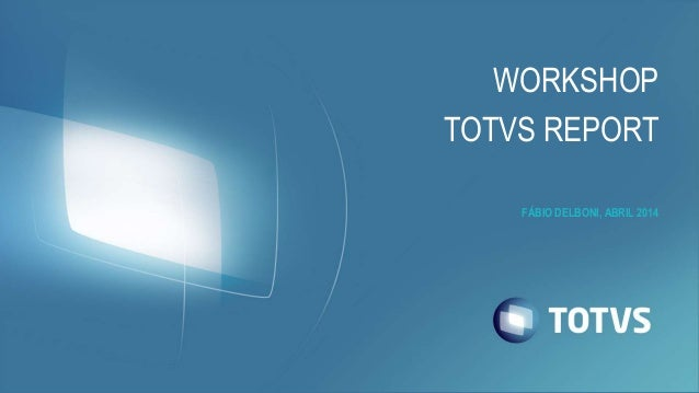 FÁBIO DELBONI, ABRIL 2014 WORKSHOP TOTVS REPORT