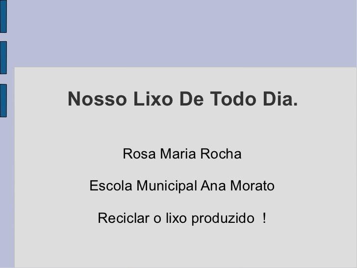 Nosso Lixo De Todo Dia.      Rosa Maria Rocha  Escola Municipal Ana Morato   Reciclar o lixo produzido !