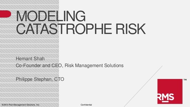 MODELING CATASTROPHE RISK Hemant Shah Co-Founder and CEO, Risk Management Solutions Philippe Stephan, CTO  ©2013 Risk Mana...