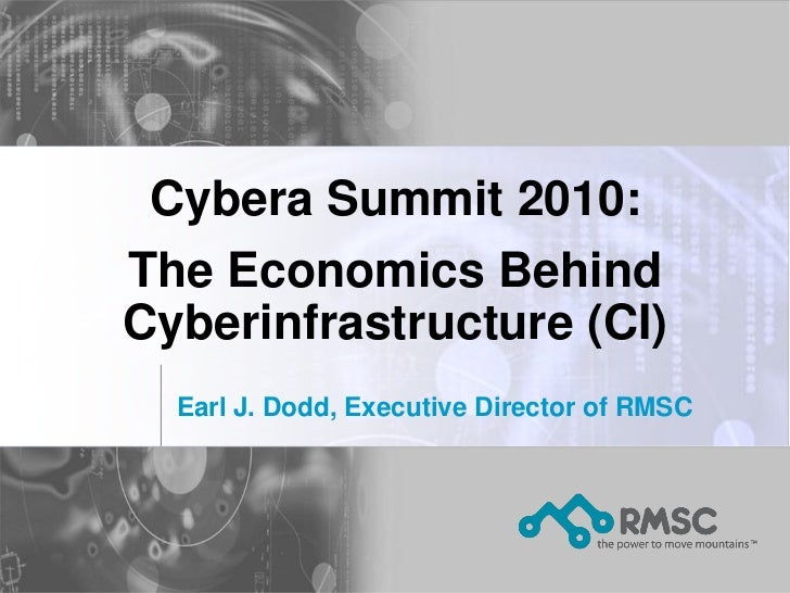 Cybera Summit 2010: The Economics Behind Cyberinfrastructure (CI)   Earl J. Dodd, Executive Director of RMSC