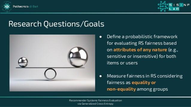 Recommender Systems Fairness Evaluation via Generalized Cross Entropy Research Questions/Goals ● Define a probabilistic fra...