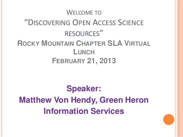 """WELCOME TO """"DISCOVERING OPEN ACCESS SCIENCE RESOURCES"""" ROCKY MOUNTAIN CHAPTER SLA VIRTUAL LUNCH FEBRUARY 21, 2013 Speaker:..."""