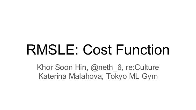 RMSLE: Cost Function Khor Soon Hin, @neth_6, re:Culture Katerina Malahova, Tokyo ML Gym