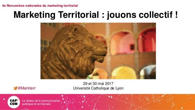 4e Rencontres nationales du marketing territorial Marketing Territorial : jouons collectif ! #Markterr 29 et 30 mai 2017 U...