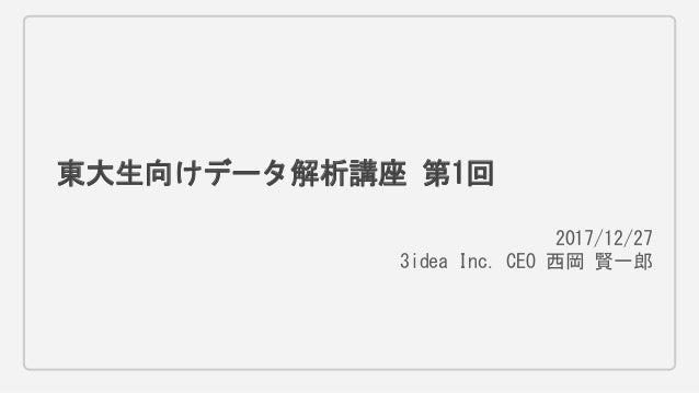 東大生向けデータ解析講座 第1回 2017/12/27 3idea Inc. CEO 西岡 賢一郎