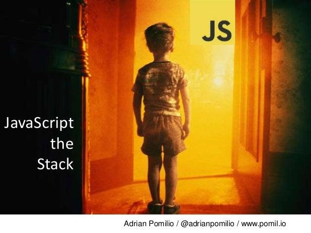 Adrian Pomilio / @adrianpomilio / www.pomil.io JavaScript the Stack