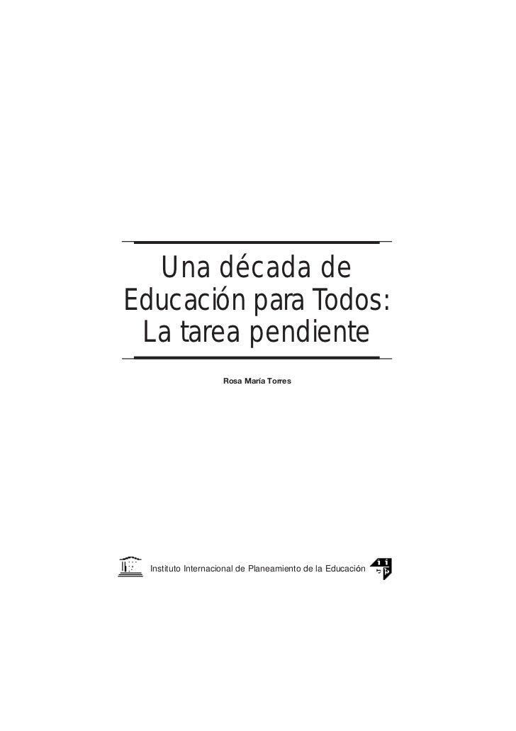 Una década deEducación para Todos: La tarea pendiente                    Rosa María Torres  Instituto Internacional de Pla...