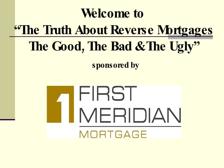 """Welcome to  """"The Truth About Reverse Mortgages The Good, The Bad & The Ugly""""   sponsored by"""