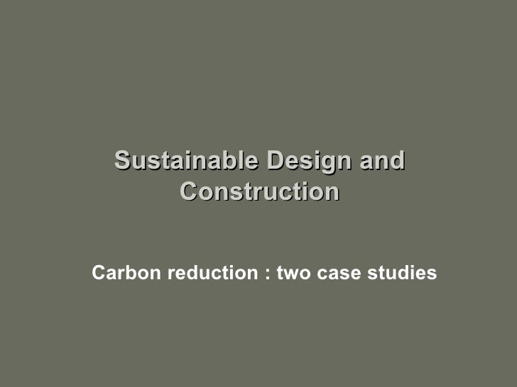 Carbon reduction : two case studies Sustainable Design and Construction