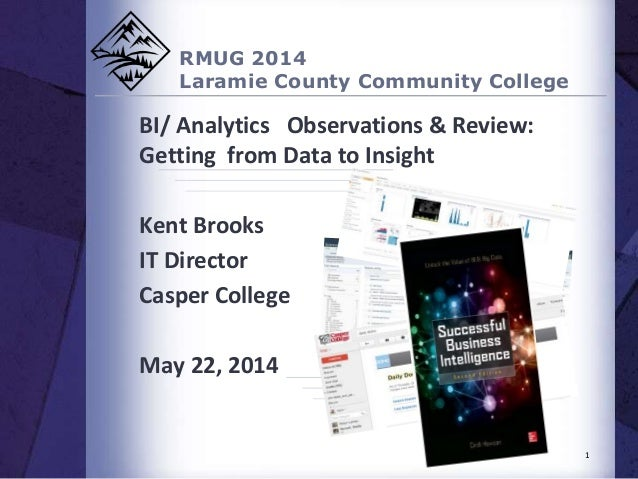 RMUG 2014 Laramie County Community College BI/ Analytics Observations & Review: Getting from Data to Insight Kent Brooks I...
