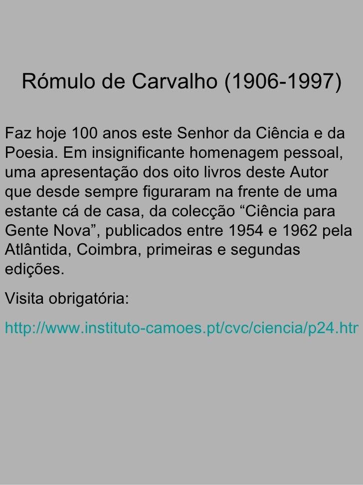 Rómulo de Carvalho (1906-1997)   Faz hoje 100 anos este Senhor da Ciência e da Poesia. Em insignificante homenagem pessoal...
