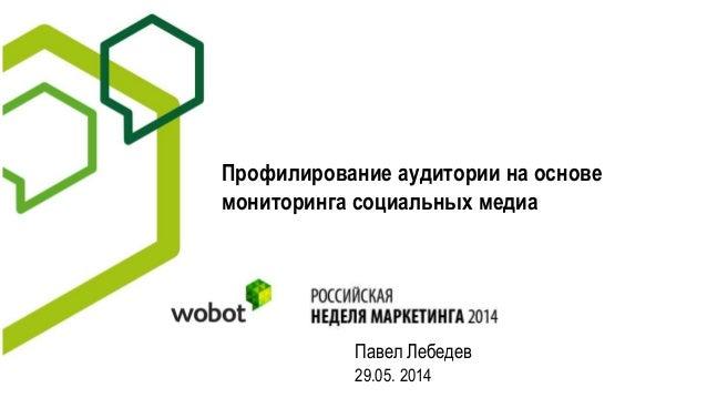 Профилирование аудитории на основе мониторинга социальных медиа Павел Лебедев 29.05. 2014