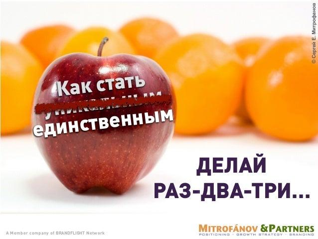 A Member company of BRANDFLIGHT Network ДЕЛАЙ РАЗ-ДВА-ТРИ… ©СергейЕ.Митрофанов Как стать уникальным единственным