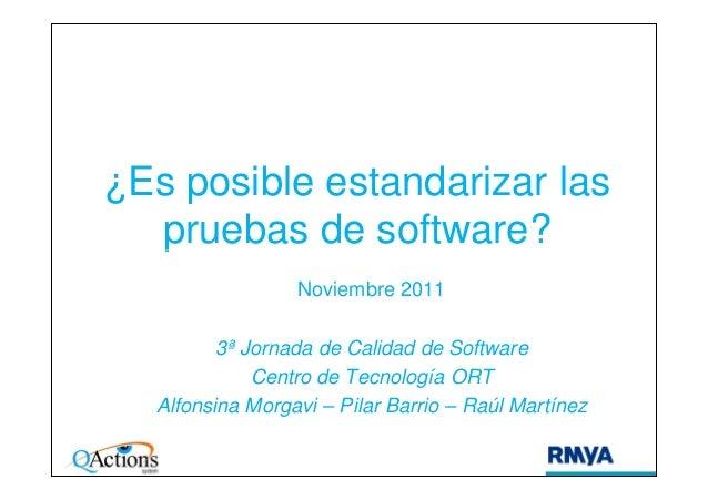 ¿Es posible estandarizar las pruebas de software?pruebas de software? Noviembre 2011 3ª Jornada de Calidad de Software Cen...