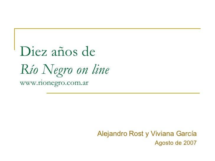 Diez años de  Río Negro on line www.rionegro.com.ar Alejandro Rost y Viviana García Agosto de 2007