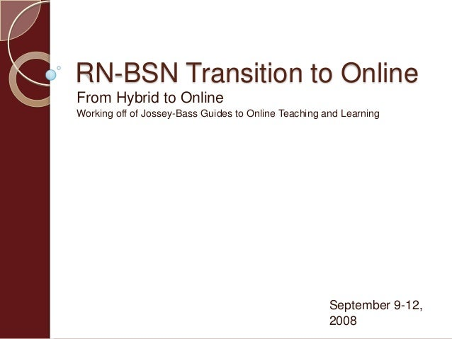 RN-BSN Transition to OnlineFrom Hybrid to OnlineWorking off of Jossey-Bass Guides to Online Teaching and LearningSeptember...
