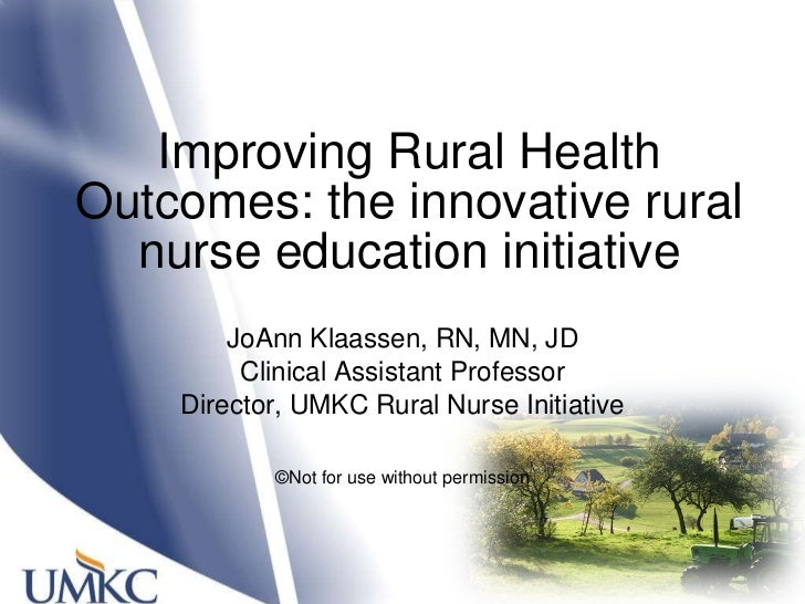 Improving Rural Health Outcomes: the innovative rural nurse education initiative JoAnn Klaassen, RN, MN, JD Clinical Assis...