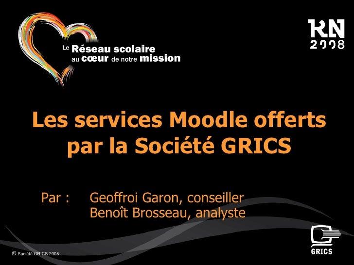 ©  Société GRICS 2008 Les services Moodle offerts par la Société GRICS Par : Geoffroi Garon, conseiller  Benoît Brosseau, ...
