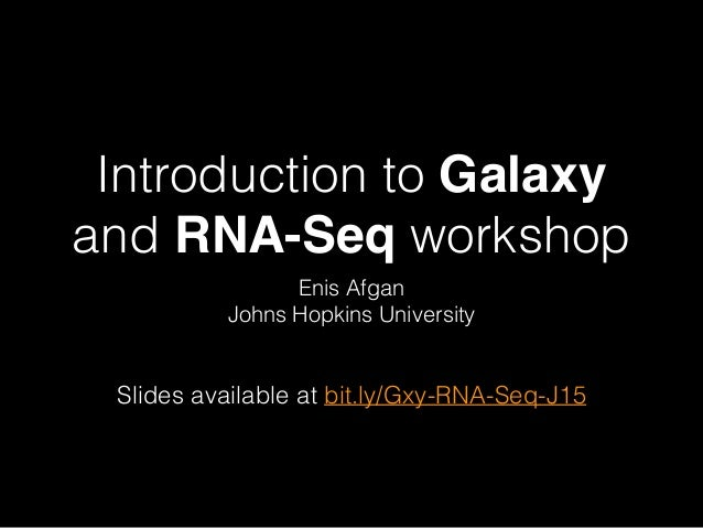 Introduction to Galaxy and RNA-Seq workshop Enis Afgan Johns Hopkins University Slides available at bit.ly/Gxy-RNA-Seq-J15