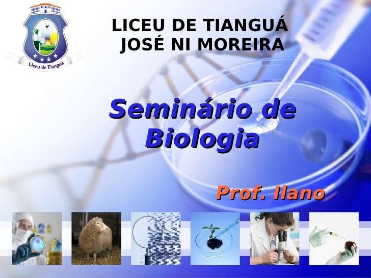 LICEU DE TIANGUÁ  JOSÉ NI MOREIRA Seminário de Biologia Prof. Ilano