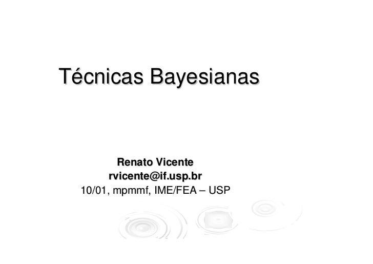Técnicas Bayesianas          Renato Vicente        rvicente@if.usp.br  10/01, mpmmf, IME/FEA – USP
