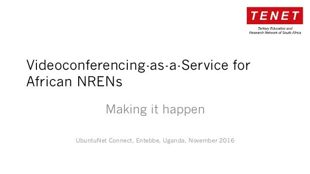Videoconferencing-as-a-Service for African NRENs Making it happen UbuntuNet Connect, Entebbe, Uganda, November 2016