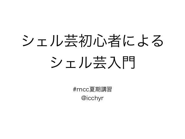 シェル芸初心者による シェル芸入門 #rncc夏期講習 @icchyr