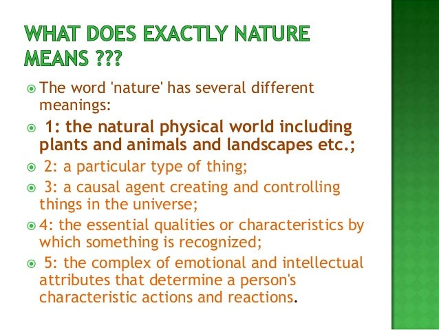  The  word nature has several different    meanings:   1: the natural physical world including    plants and animals and...