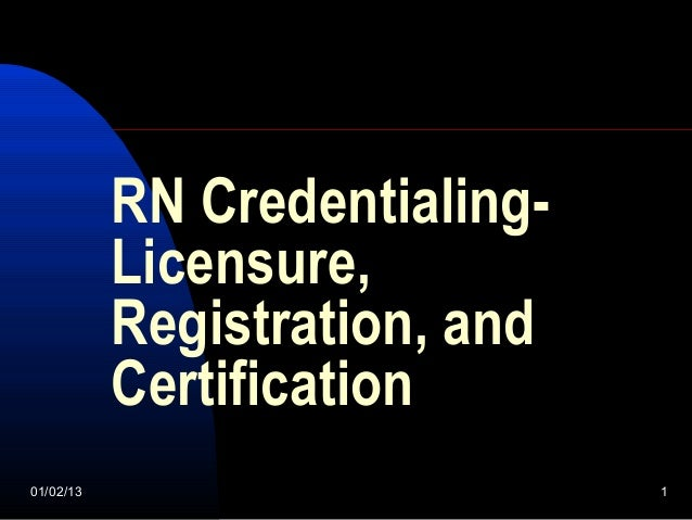 RN Credentialing-           Licensure,           Registration, and           Certification01/02/13                       1
