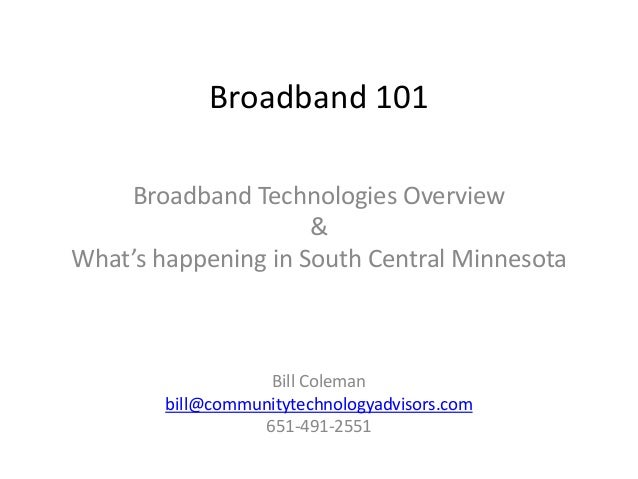 Broadband 101 Broadband Technologies Overview & What's happening in South Central Minnesota Bill Coleman bill@communitytec...