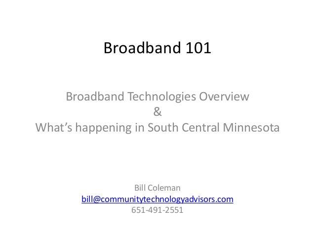 Broadband 101 Broadband Technologies Overview & What's happening in South Central Minnesota Bill Coleman bill@communitytec...