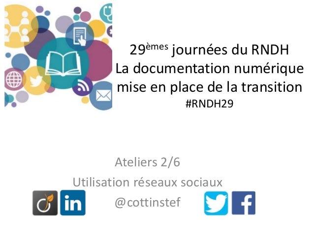 29èmes journées du RNDH La documentation numérique mise en place de la transition #RNDH29 Ateliers 2/6 Utilisation réseaux...