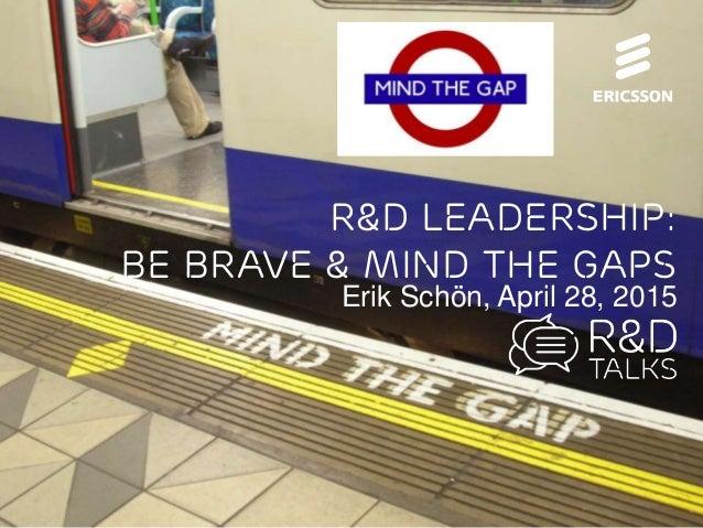 R&D Leadership - Be Brave & Mind the Gaps | @erik_schon | #RnDTalks @ericsson | 2015-04-28 | Page 1 (25) R&D Leadership: B...