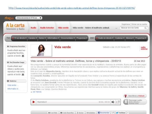 http://www.rtve.es/alacarta/audios/vida-verde/vida-verde-sobre-maltrato-animal-delfines-toros-chimpances-23-03-13/1729776/
