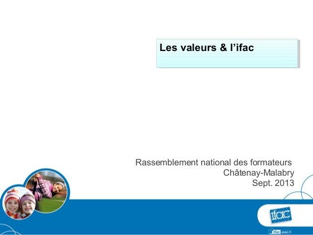 Rassemblement national des formateurs Châtenay-Malabry Sept. 2013 Les valeurs & l'ifacLes valeurs & l'ifac