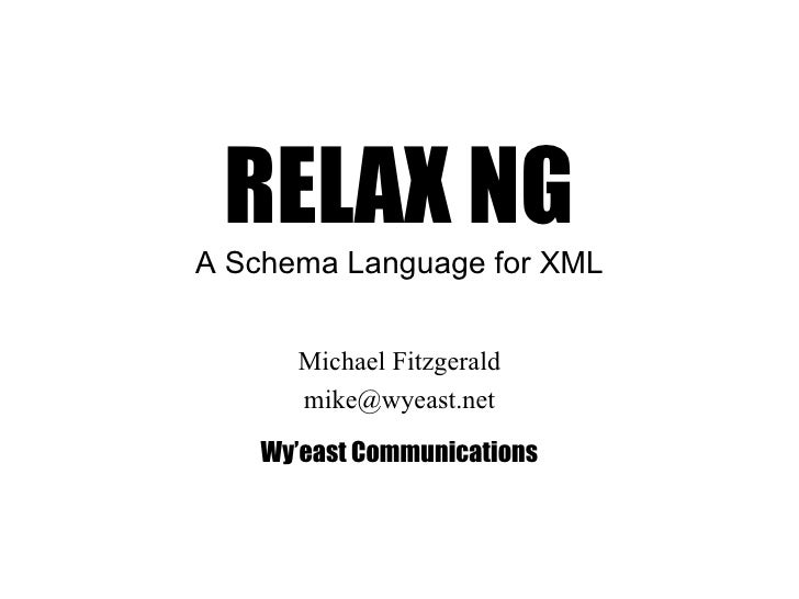 RELAX NG A Schema Language for XML Michael Fitzgerald [email_address] Wy'east Communications