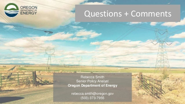 Questions + Comments Rebecca Smith Senior Policy Analyst Oregon Department of Energy rebecca.smith@oregon.gov (503) 373-79...