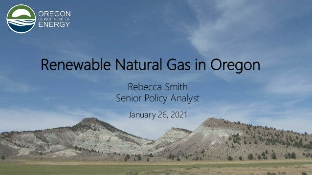 9 Renewable Natural Gas in Oregon Rebecca Smith Senior Policy Analyst January 26, 2021